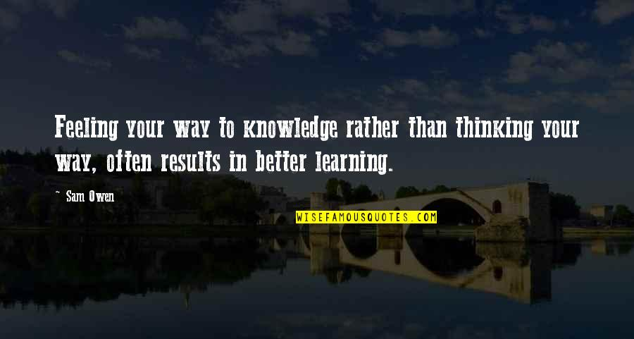 Learning Psychology Quotes By Sam Owen: Feeling your way to knowledge rather than thinking