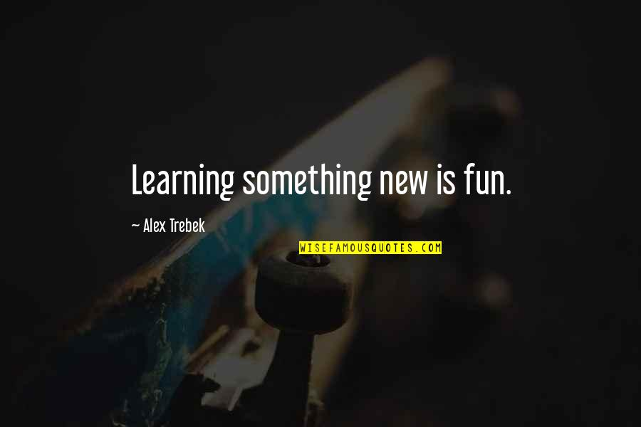 Learning Something New Quotes By Alex Trebek: Learning something new is fun.