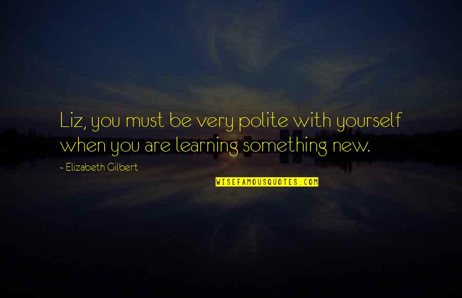 Learning Something New Quotes By Elizabeth Gilbert: Liz, you must be very polite with yourself