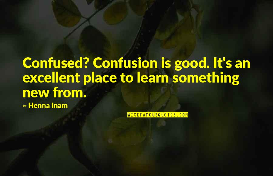Learning Something New Quotes By Henna Inam: Confused? Confusion is good. It's an excellent place