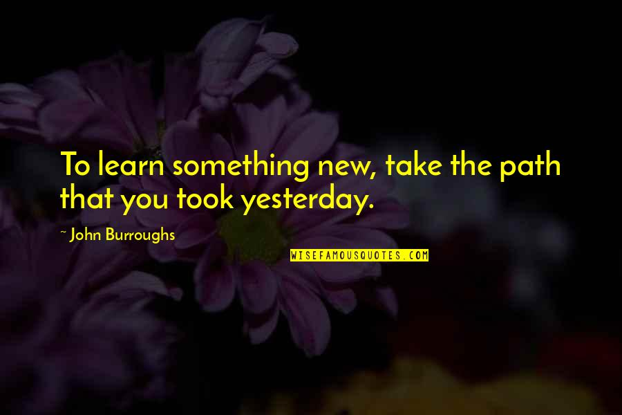 Learning Something New Quotes By John Burroughs: To learn something new, take the path that