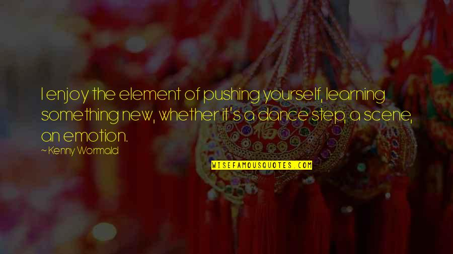 Learning Something New Quotes By Kenny Wormald: I enjoy the element of pushing yourself, learning