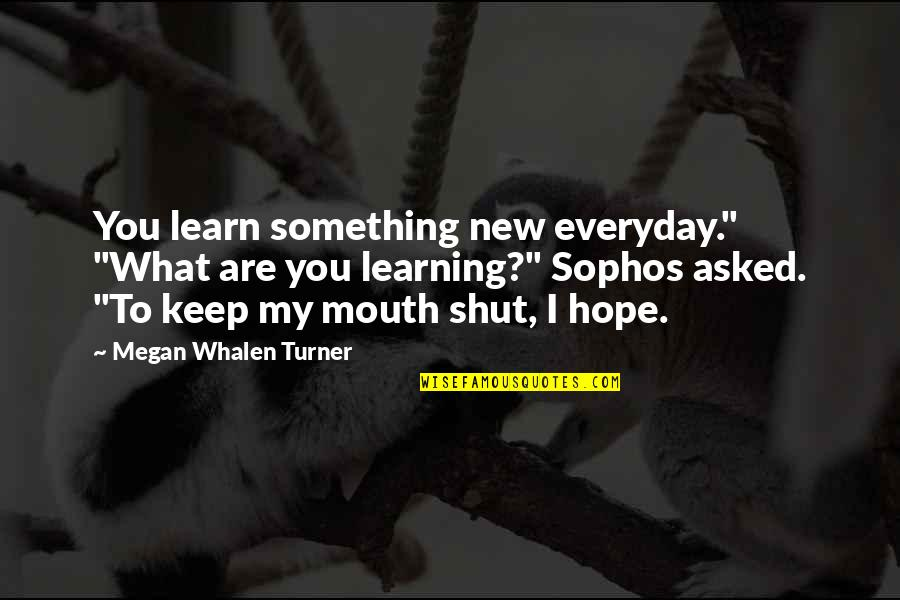 "Learning Something New Quotes By Megan Whalen Turner: You learn something new everyday."" ""What are you"