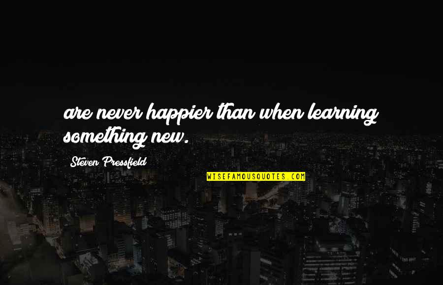 Learning Something New Quotes By Steven Pressfield: are never happier than when learning something new.