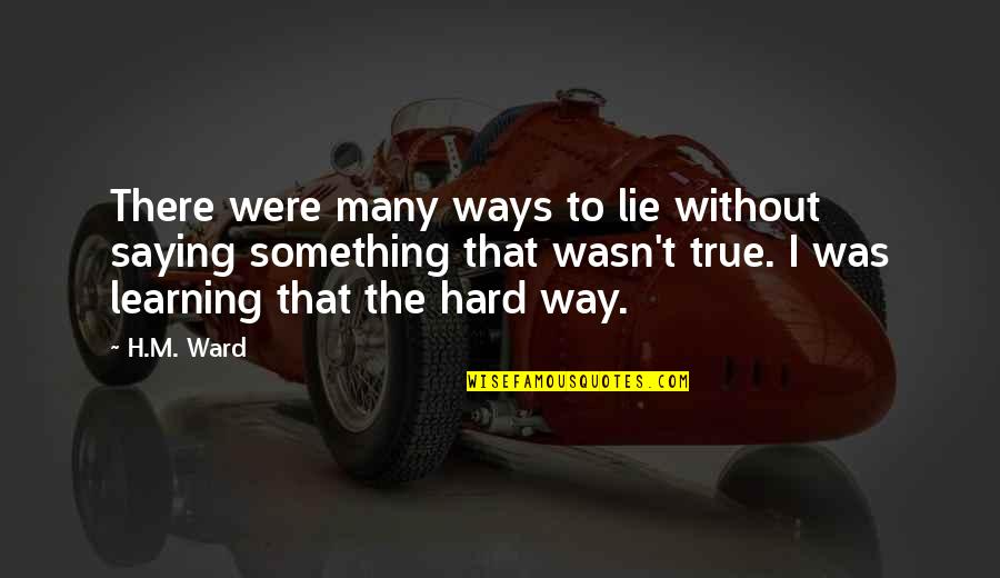 Learning The Hard Way Quotes By H.M. Ward: There were many ways to lie without saying