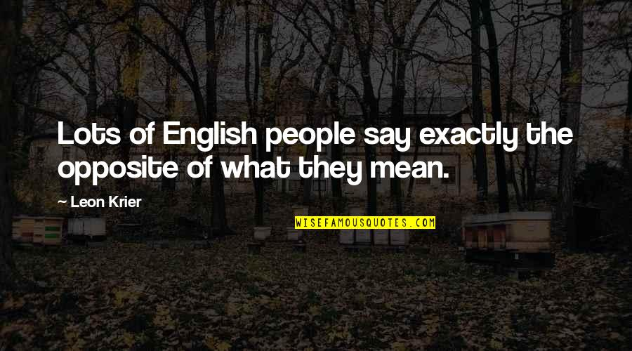 Learning The Hard Way Quotes By Leon Krier: Lots of English people say exactly the opposite