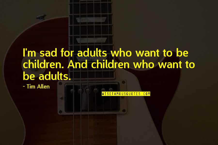 Learning The Hard Way Quotes By Tim Allen: I'm sad for adults who want to be