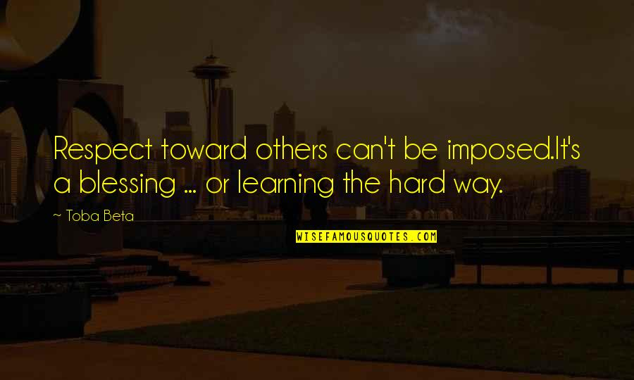 Learning The Hard Way Quotes By Toba Beta: Respect toward others can't be imposed.It's a blessing