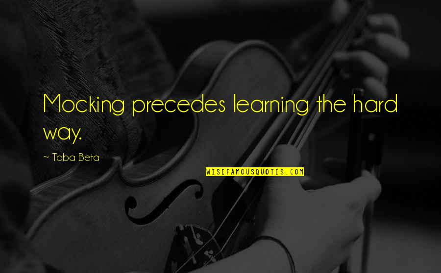 Learning The Hard Way Quotes By Toba Beta: Mocking precedes learning the hard way.