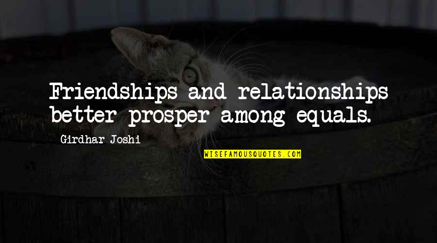 Learning To Get Along Quotes By Girdhar Joshi: Friendships and relationships better prosper among equals.
