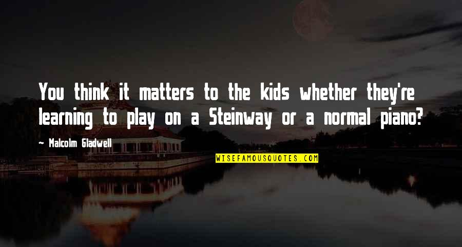 Learning To Play The Piano Quotes By Malcolm Gladwell: You think it matters to the kids whether
