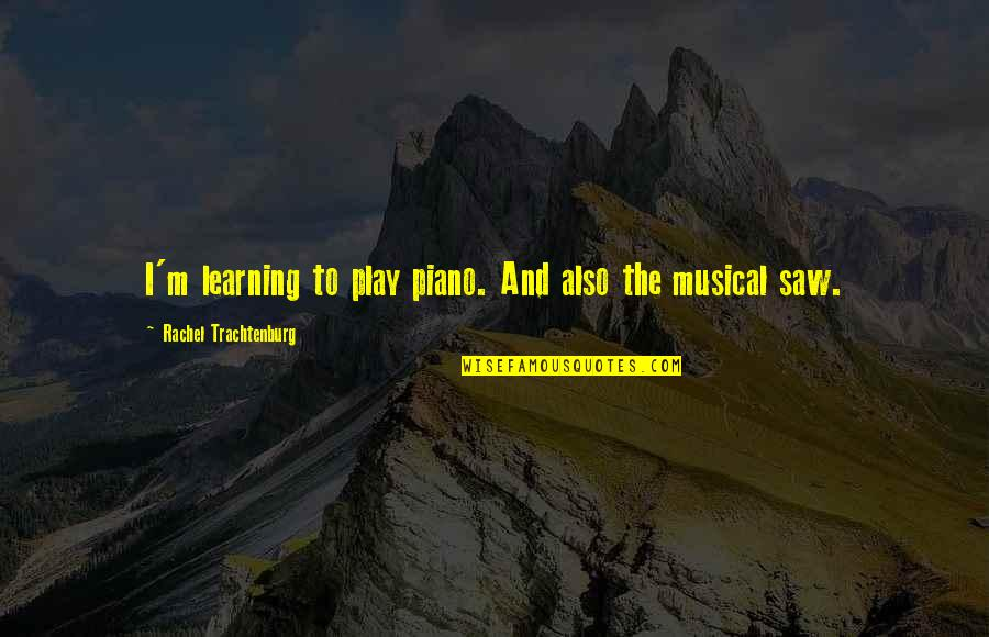 Learning To Play The Piano Quotes By Rachel Trachtenburg: I'm learning to play piano. And also the