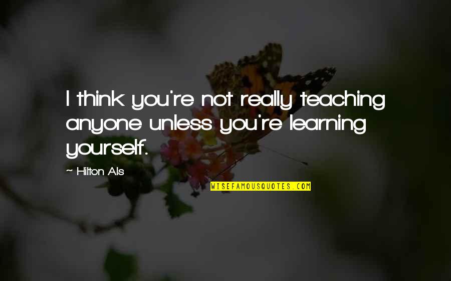 Learning To Think For Yourself Quotes By Hilton Als: I think you're not really teaching anyone unless