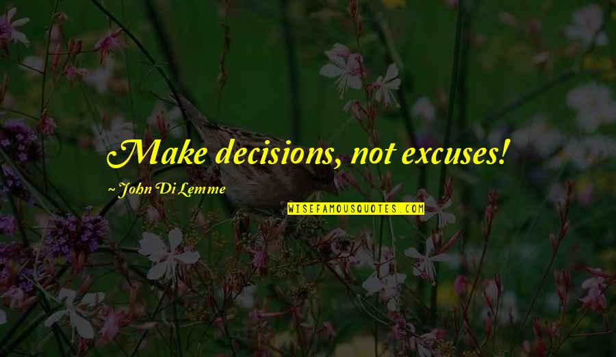 Learning To Think For Yourself Quotes By John Di Lemme: Make decisions, not excuses!