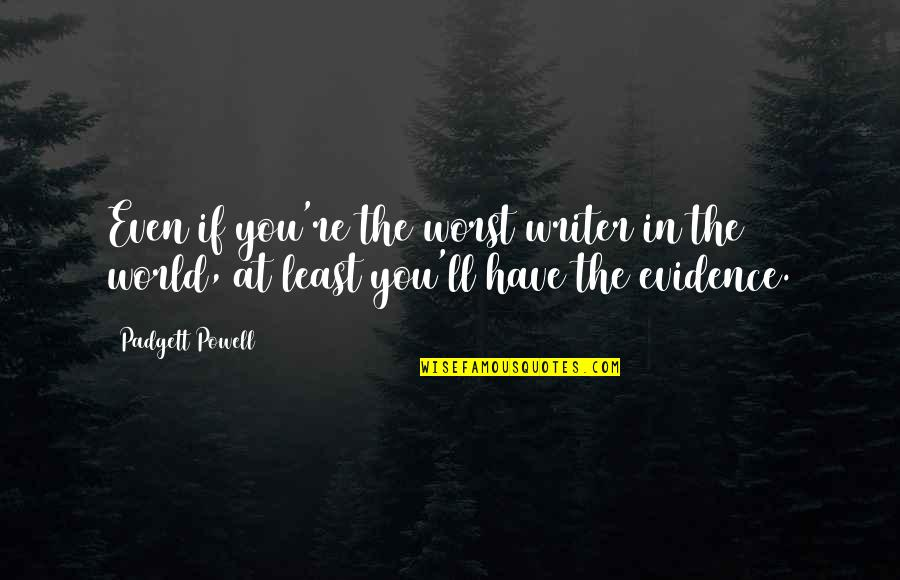 Learning To Think For Yourself Quotes By Padgett Powell: Even if you're the worst writer in the