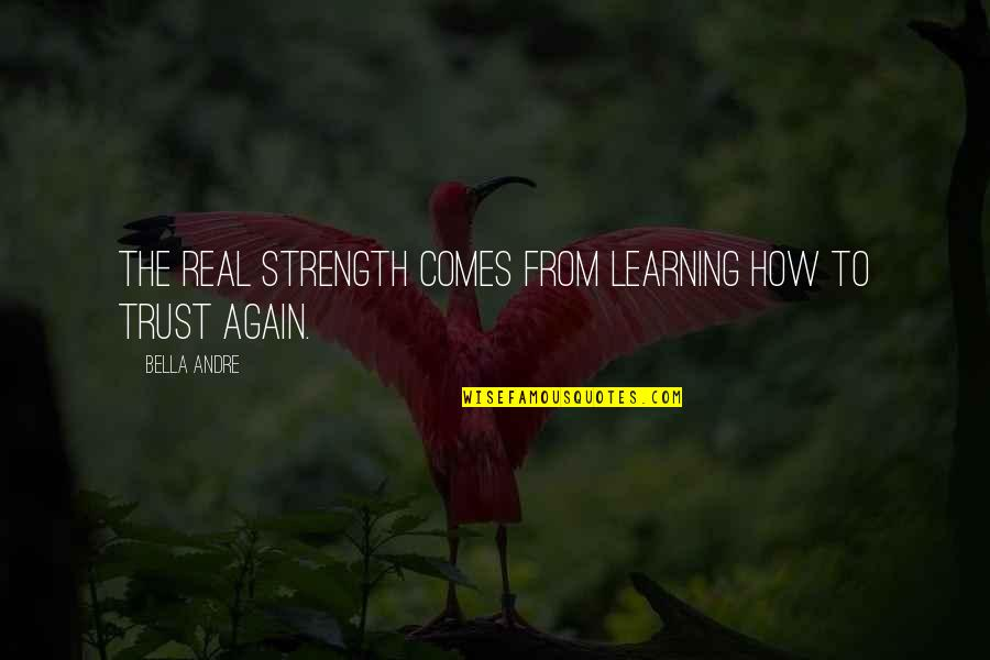 Learning To Trust Again Quotes By Bella Andre: The real strength comes from learning how to