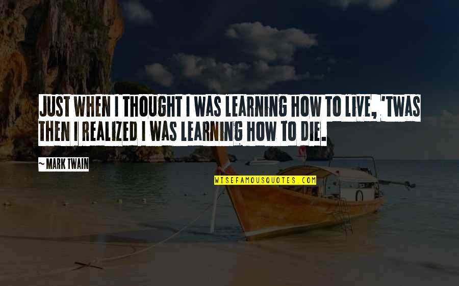Learning Twain Quotes By Mark Twain: Just when I thought I was learning how