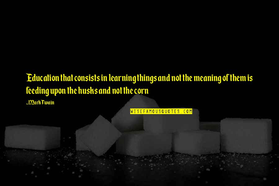 Learning Twain Quotes By Mark Twain: Education that consists in learning things and not