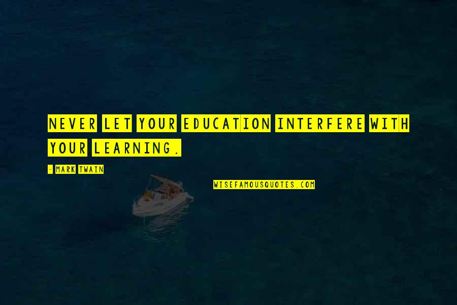 Learning Twain Quotes By Mark Twain: Never let your education interfere with your learning.