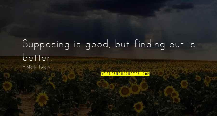 Learning Twain Quotes By Mark Twain: Supposing is good, but finding out is better.