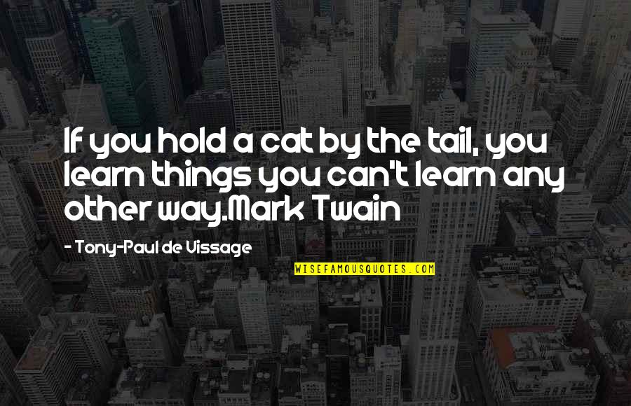 Learning Twain Quotes By Tony-Paul De Vissage: If you hold a cat by the tail,