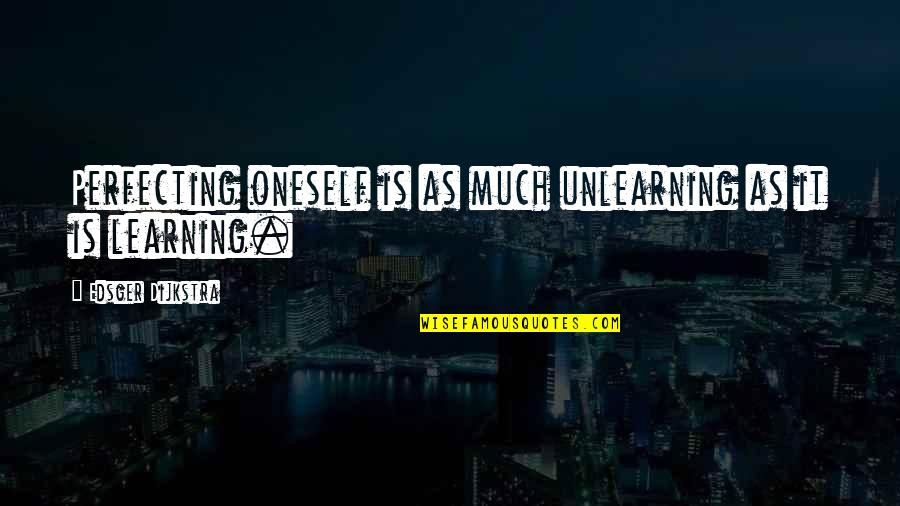 Learning Unlearning Quotes By Edsger Dijkstra: Perfecting oneself is as much unlearning as it