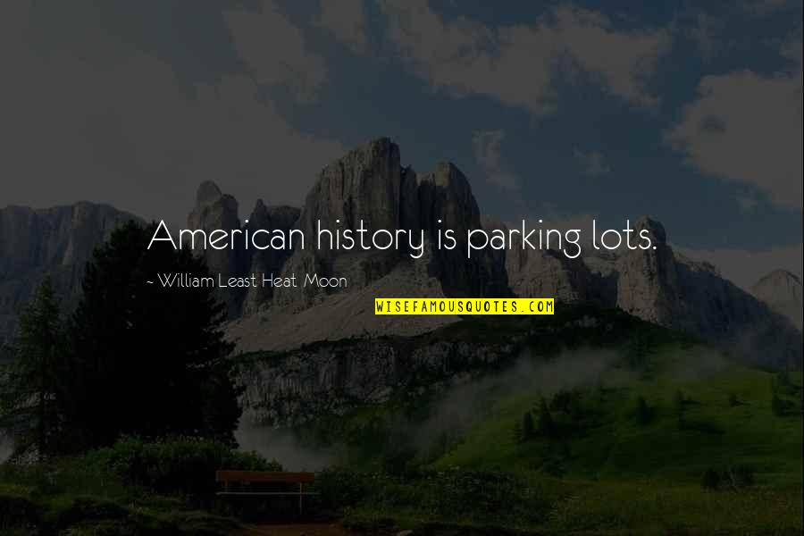 Least Heat Moon Quotes By William Least Heat-Moon: American history is parking lots.