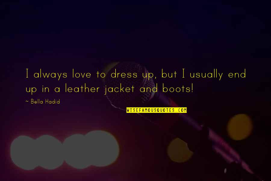 Leather Boots Quotes By Bella Hadid: I always love to dress up, but I