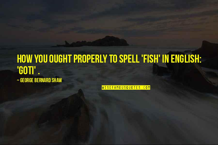 Leather Boots Quotes By George Bernard Shaw: How you ought properly to spell 'fish' in