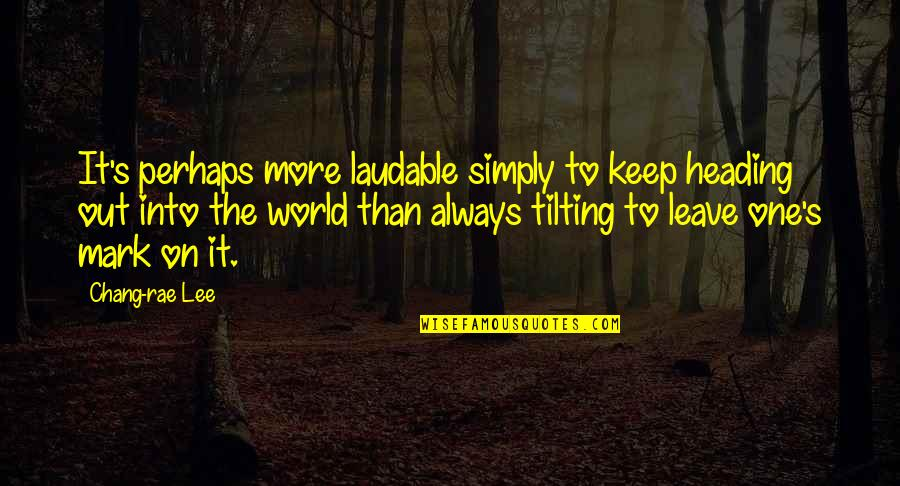 Leave A Mark On The World Quotes By Chang-rae Lee: It's perhaps more laudable simply to keep heading