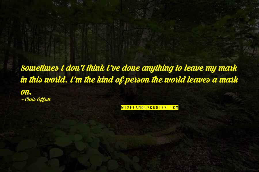 Leave A Mark On The World Quotes By Chris Offutt: Sometimes I don't think I've done anything to