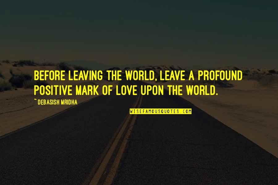 Leave A Mark On The World Quotes By Debasish Mridha: Before leaving the world, leave a profound positive