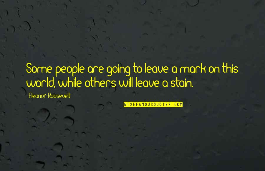 Leave A Mark On The World Quotes By Eleanor Roosevelt: Some people are going to leave a mark