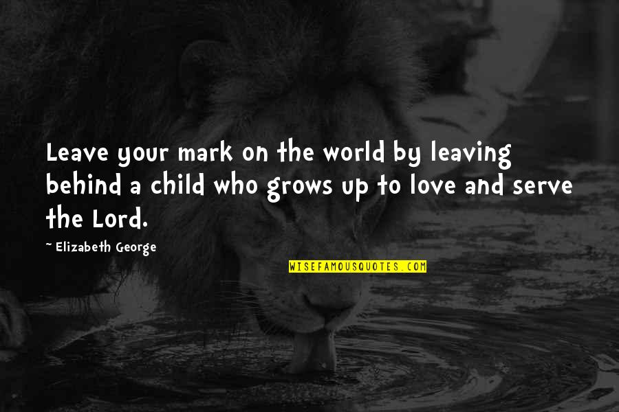 Leave A Mark On The World Quotes By Elizabeth George: Leave your mark on the world by leaving