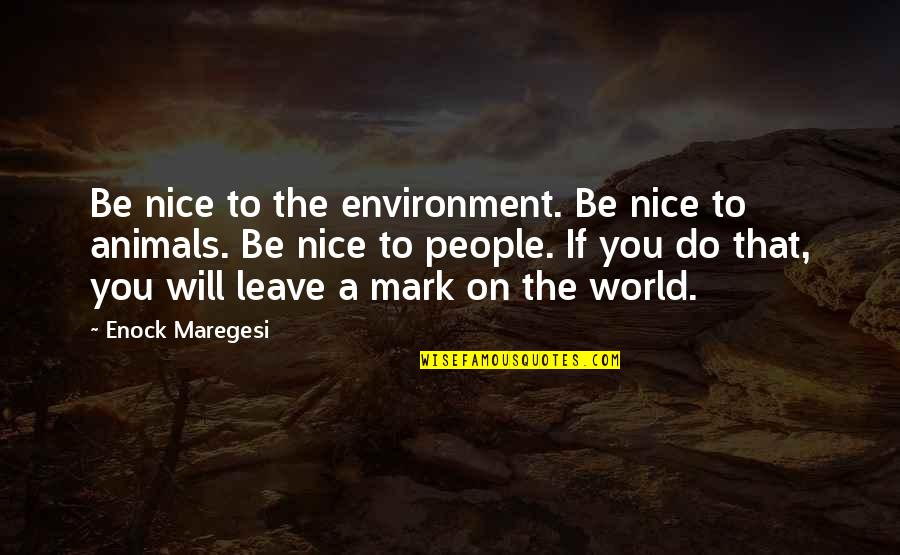 Leave A Mark On The World Quotes By Enock Maregesi: Be nice to the environment. Be nice to
