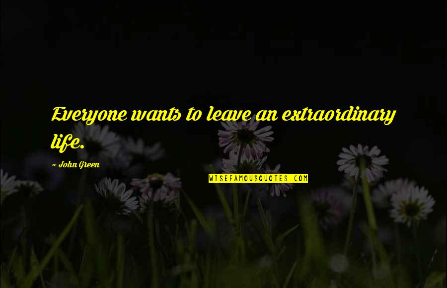 Leave A Mark On The World Quotes By John Green: Everyone wants to leave an extraordinary life.