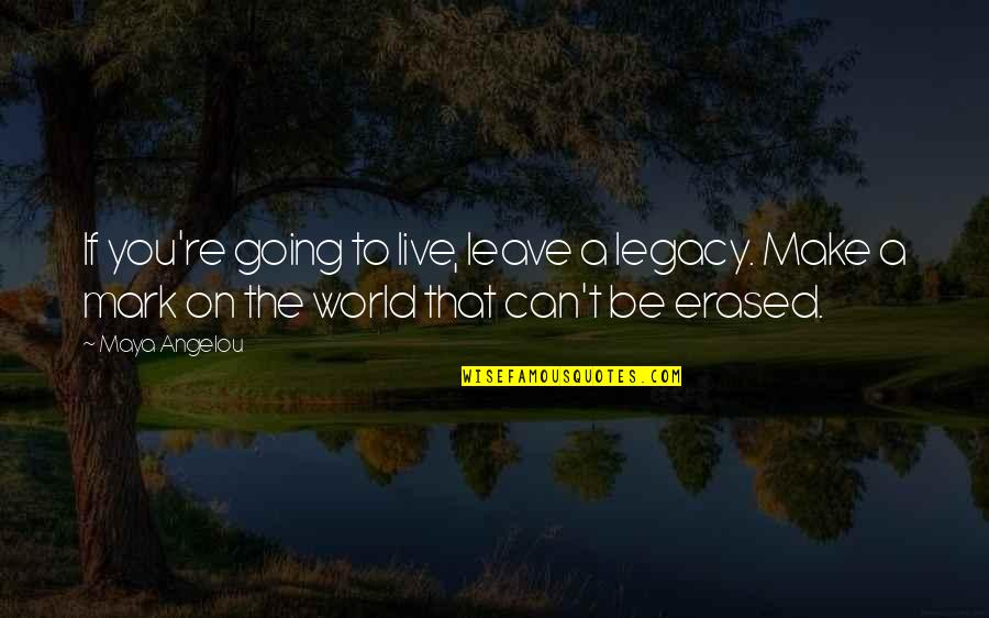 Leave A Mark On The World Quotes By Maya Angelou: If you're going to live, leave a legacy.