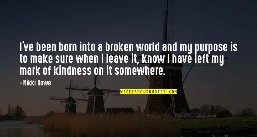 Leave A Mark On The World Quotes By Nikki Rowe: I've been born into a broken world and
