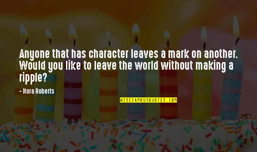 Leave A Mark On The World Quotes By Nora Roberts: Anyone that has character leaves a mark on