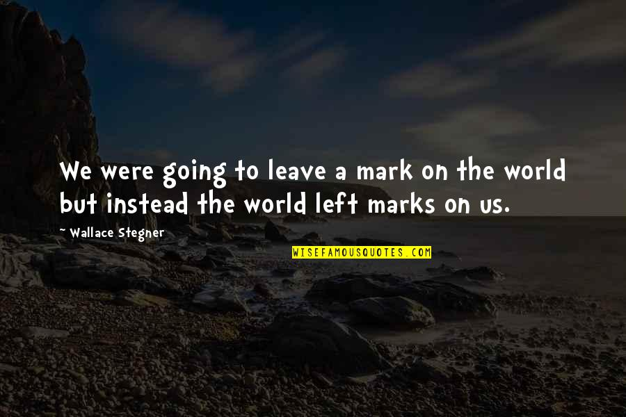 Leave A Mark On The World Quotes By Wallace Stegner: We were going to leave a mark on