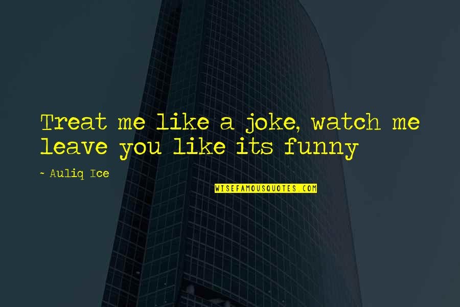 Leave Me Quotes Quotes By Auliq Ice: Treat me like a joke, watch me leave