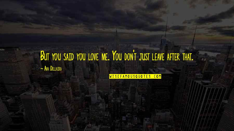Leave Me Quotes Quotes By Ava Dellaira: But you said you love me. You don't