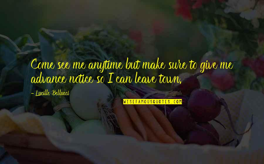 Leave Me Quotes Quotes By Lucille Bellucci: Come see me anytime but make sure to