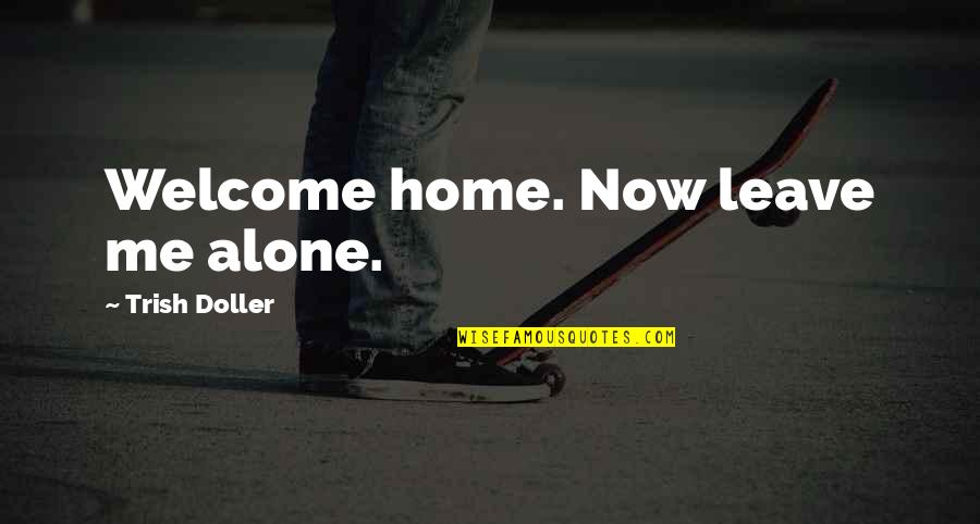 Leave Me Quotes Quotes By Trish Doller: Welcome home. Now leave me alone.