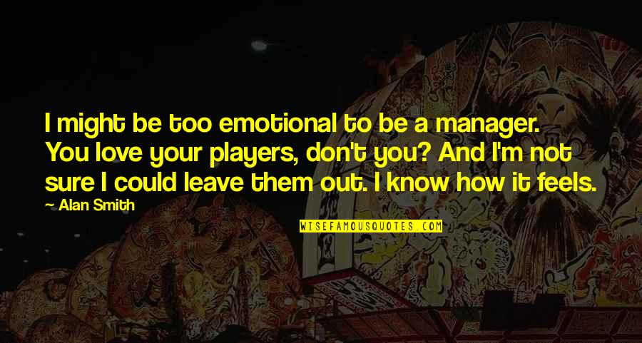 Leave Them Quotes By Alan Smith: I might be too emotional to be a
