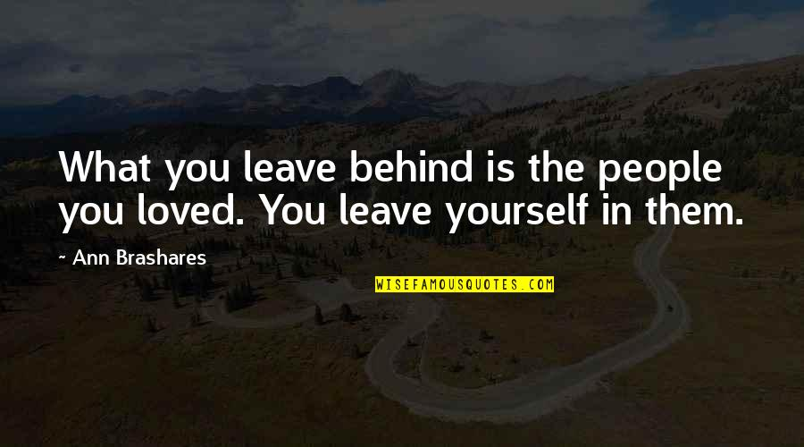 Leave Them Quotes By Ann Brashares: What you leave behind is the people you