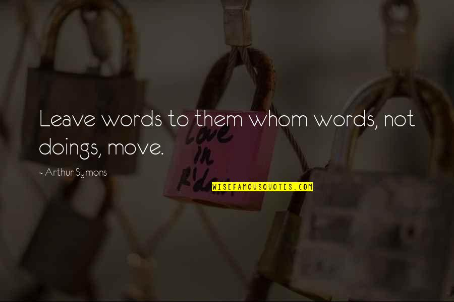 Leave Them Quotes By Arthur Symons: Leave words to them whom words, not doings,