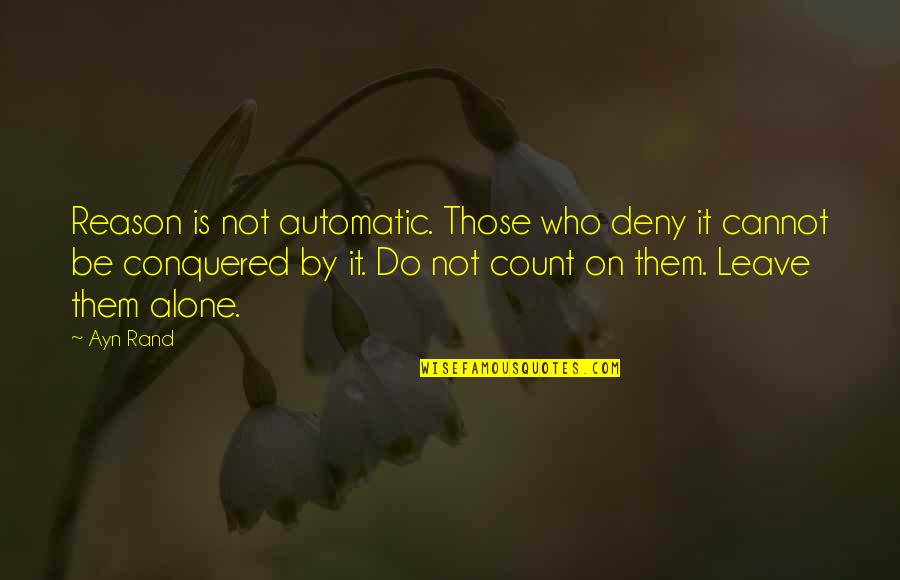 Leave Them Quotes By Ayn Rand: Reason is not automatic. Those who deny it
