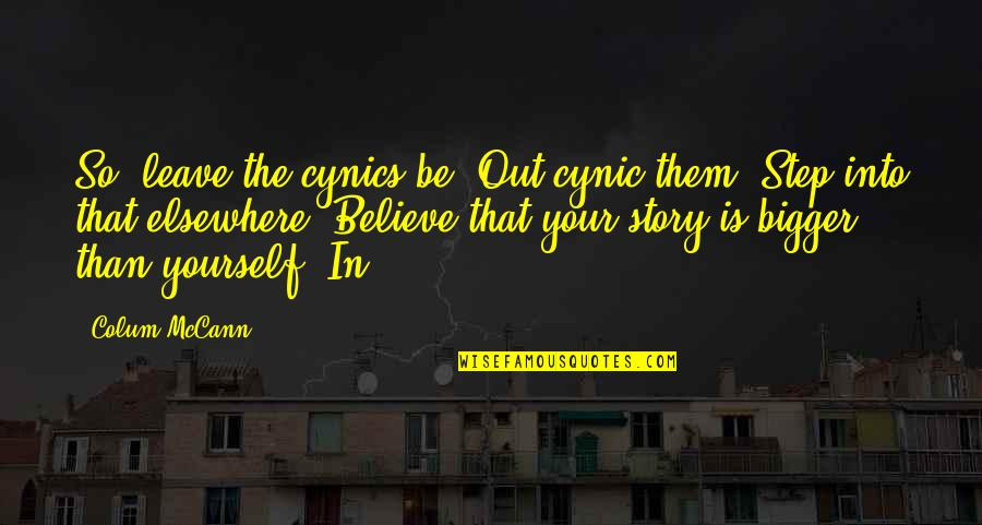 Leave Them Quotes By Colum McCann: So, leave the cynics be. Out-cynic them. Step