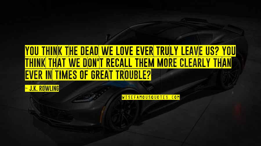 Leave Them Quotes By J.K. Rowling: You think the dead we love ever truly
